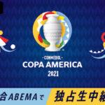 【コパ・アメリカ2021】『ABEMA』で全試合独占生中継!視聴方法・料金体系について徹底解説